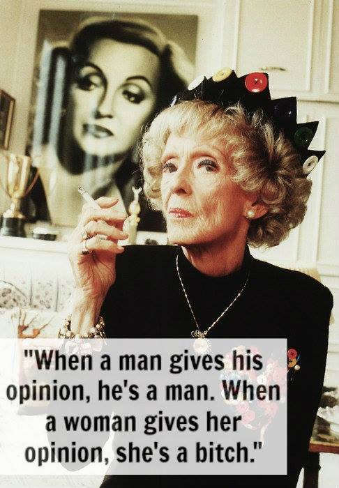 Bette Davis When a man gives his opinions, he is a man when a woman gives her opinions she is a bitch
